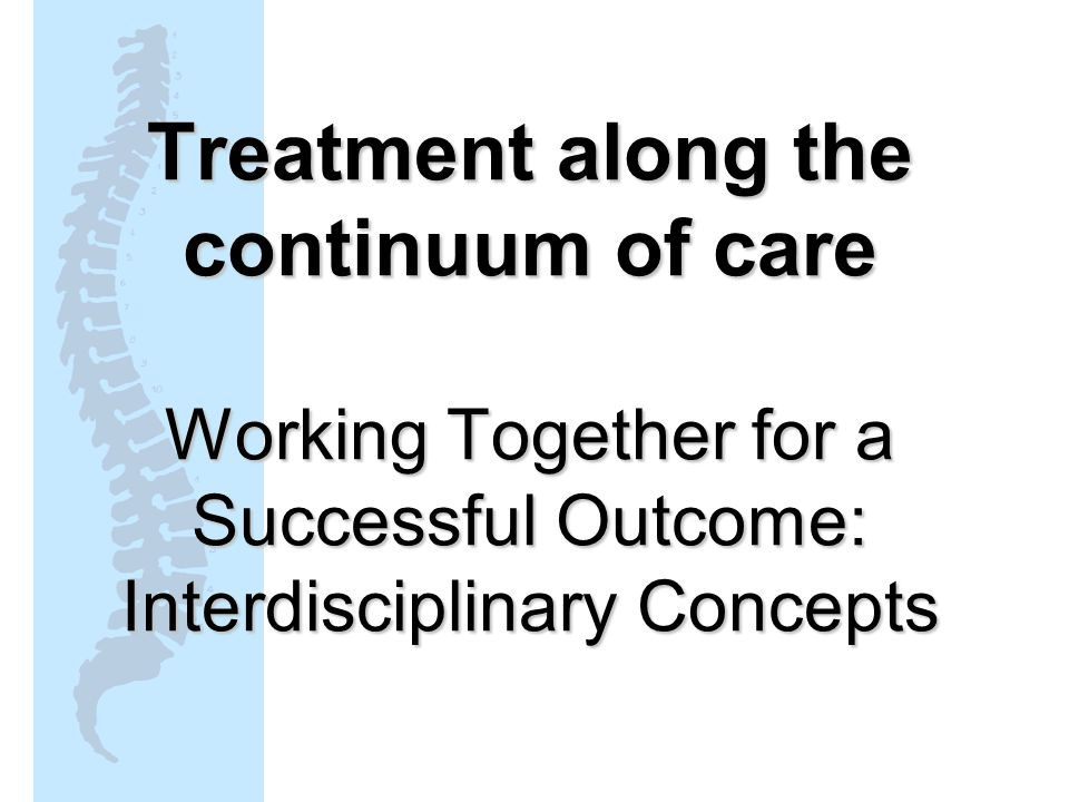 Treatment along the continuum of care Working Together for a Successful Outcome: Interdisciplinary Concepts