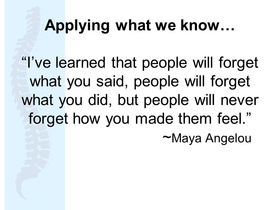 Applying what we know… I've learned that people will forget what you said, people will forget what you did, but people will never forget how you made them feel. ~Maya Angelou