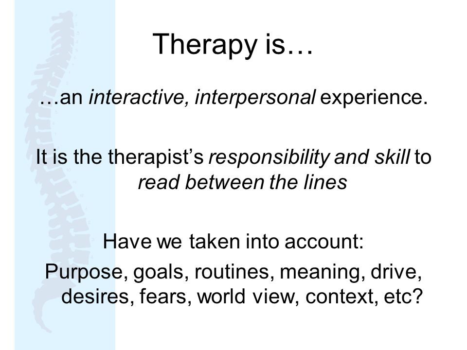 Therapy is… …an interactive, interpersonal experience.