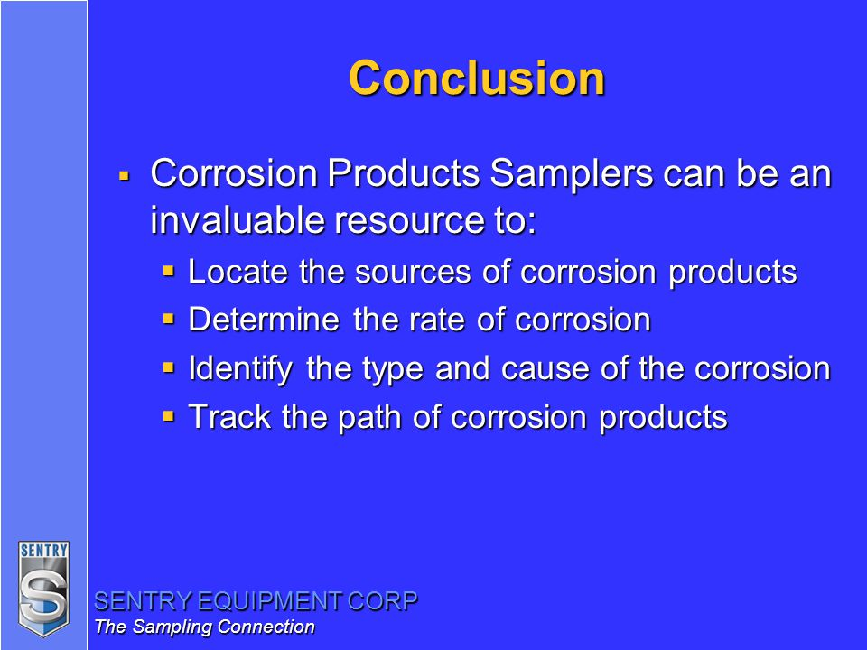 Conclusion Corrosion Products Samplers can be an invaluable resource to: Locate the sources of corrosion products.