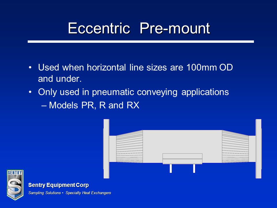 Eccentric Pre-mount Used when horizontal line sizes are 100mm OD and under. Only used in pneumatic conveying applications.