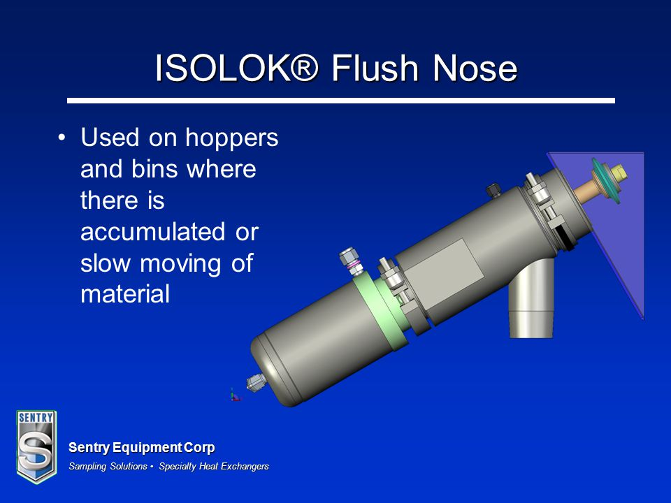 ISOLOK® Flush Nose Used on hoppers and bins where there is accumulated or slow moving of material