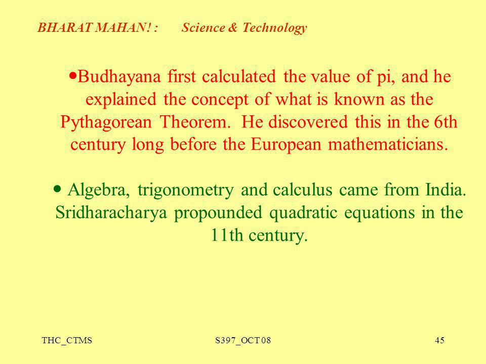 Budhayana first calculated the value of pi, and he explained the concept of what is known as the Pythagorean Theorem. He discovered this in the 6th century long before the European mathematicians.  Algebra, trigonometry and calculus came from India. Sridharacharya propounded quadratic equations in the 11th century.