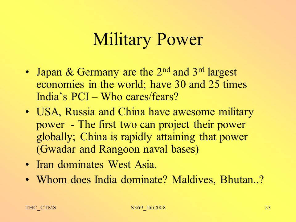 Military Power Japan & Germany are the 2nd and 3rd largest economies in the world; have 30 and 25 times India's PCI – Who cares/fears
