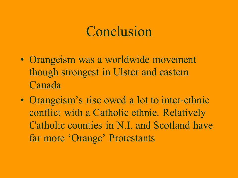 Conclusion Orangeism was a worldwide movement though strongest in Ulster and eastern Canada.