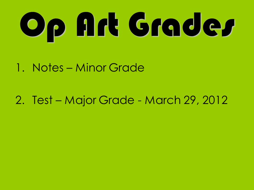 Op Art Grades Notes – Minor Grade Test – Major Grade - March 29, 2012