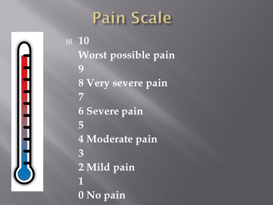 Pain Scale 10 Worst possible pain 9 8 Very severe pain 7 6 Severe pain