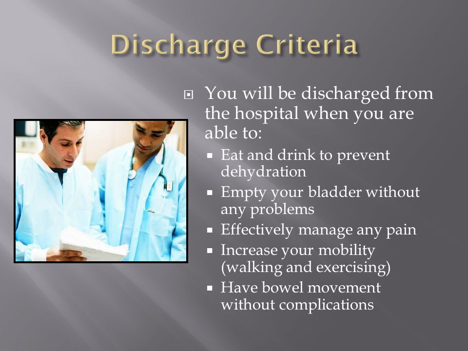 Discharge Criteria You will be discharged from the hospital when you are able to: Eat and drink to prevent dehydration.