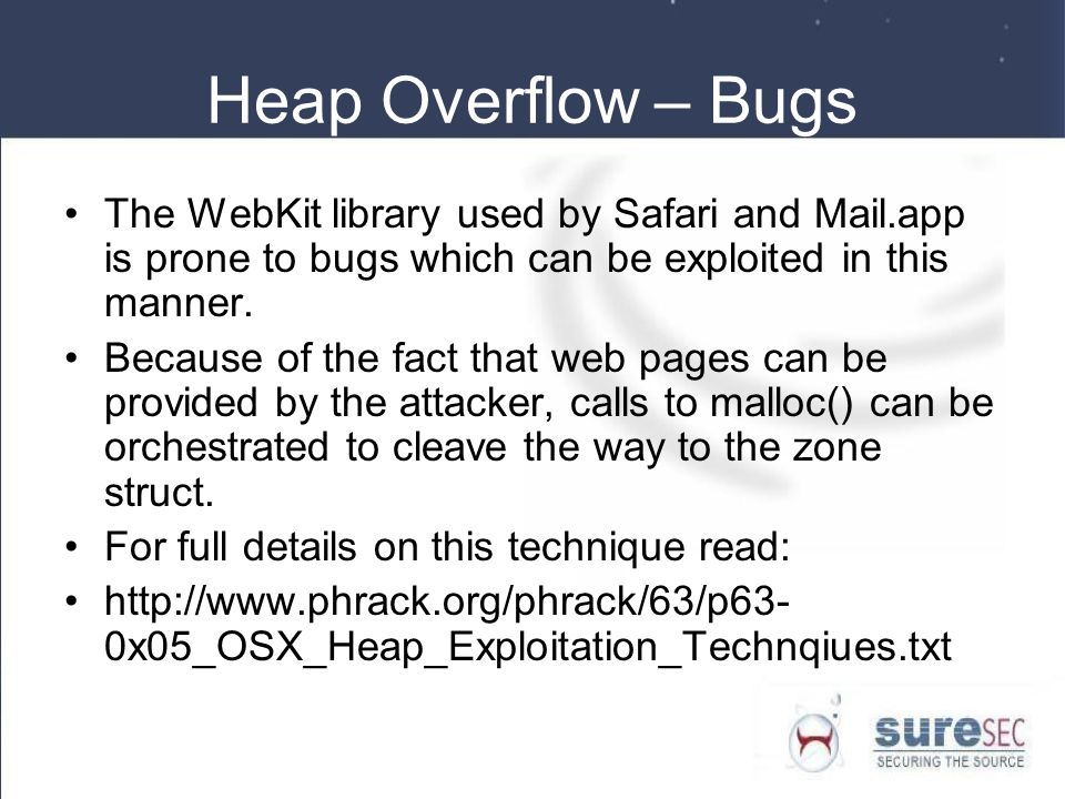 Heap Overflow – Bugs The WebKit library used by Safari and Mail.app is prone to bugs which can be exploited in this manner.