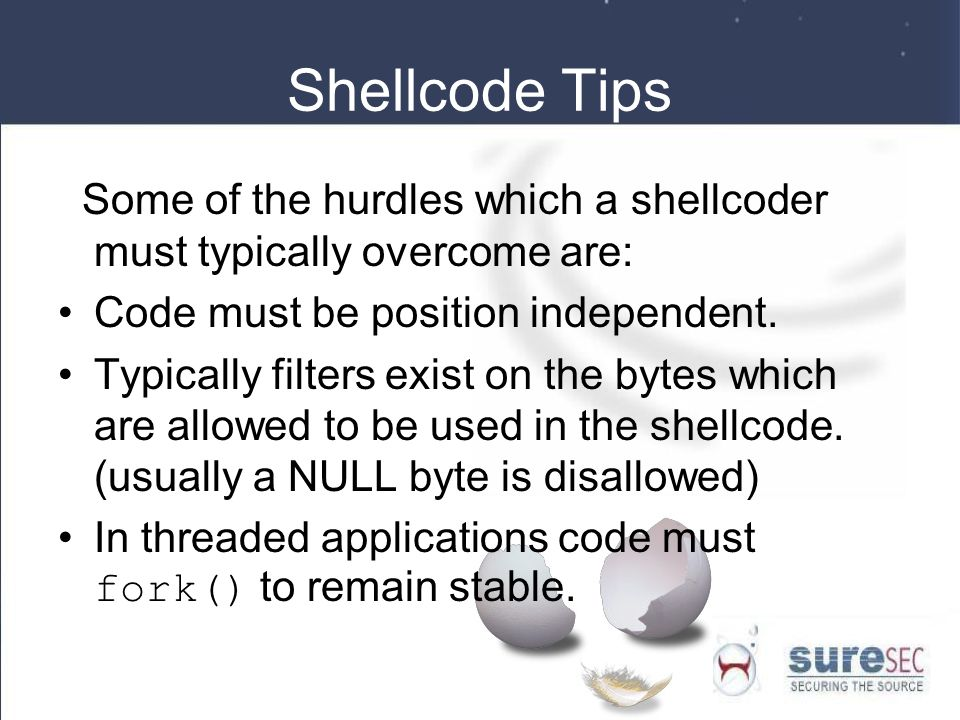 Shellcode Tips Some of the hurdles which a shellcoder must typically overcome are: Code must be position independent.