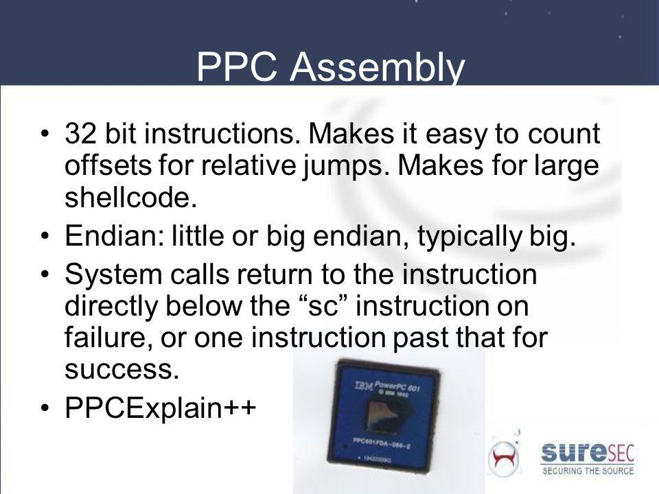 PPC Assembly 32 bit instructions. Makes it easy to count offsets for relative jumps. Makes for large shellcode.