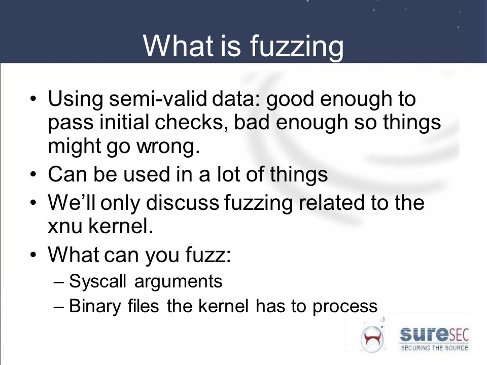 What is fuzzing Using semi-valid data: good enough to pass initial checks, bad enough so things might go wrong.