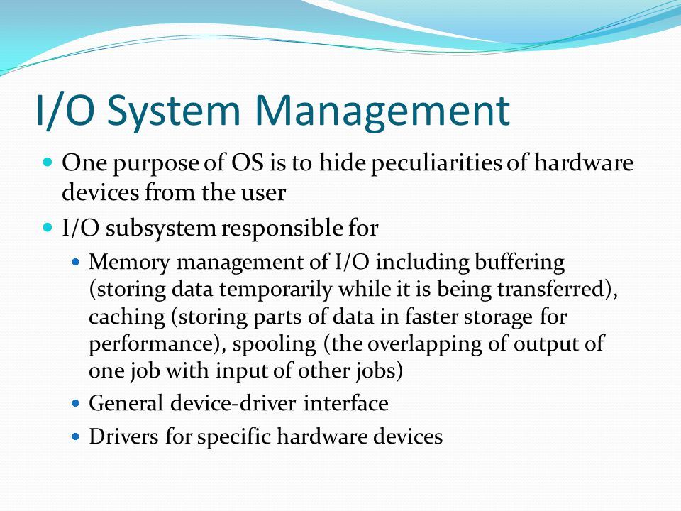 I/O System Management One purpose of OS is to hide peculiarities of hardware devices from the user.