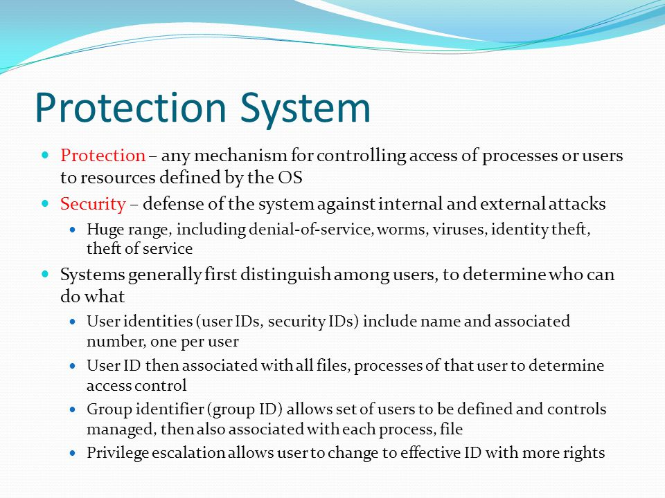 Protection System Protection – any mechanism for controlling access of processes or users to resources defined by the OS.