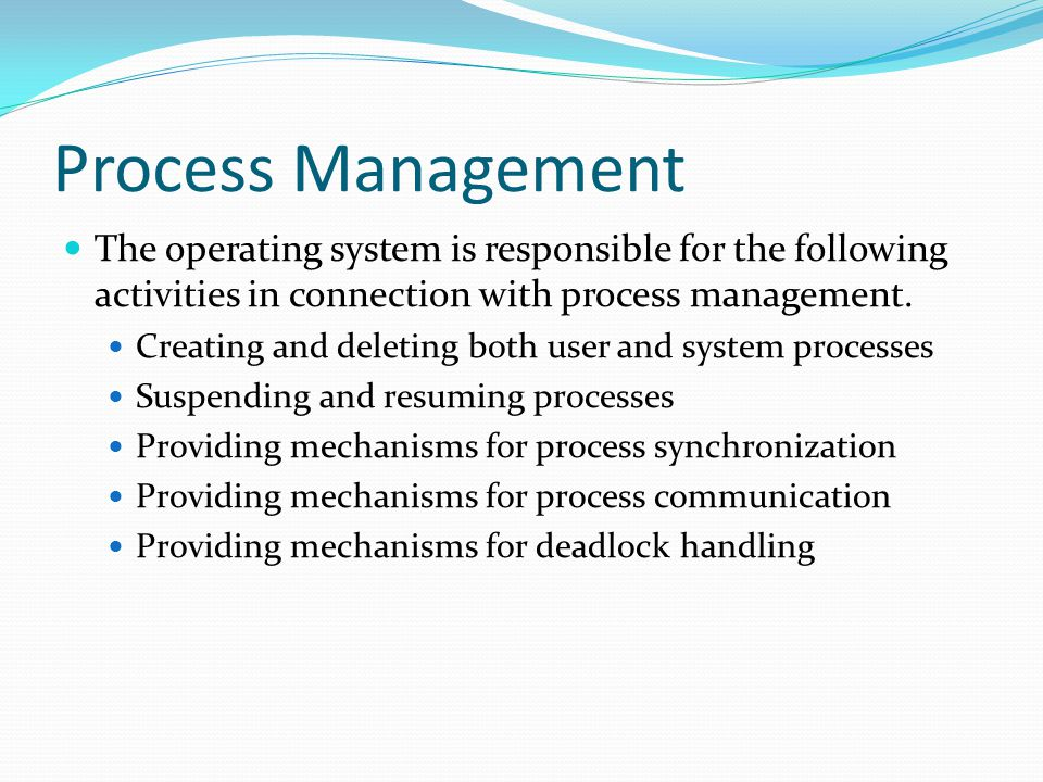 Process Management The operating system is responsible for the following activities in connection with process management.