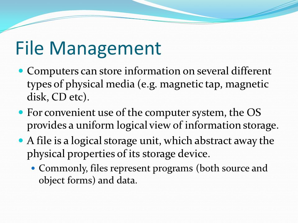 File Management Computers can store information on several different types of physical media (e.g. magnetic tap, magnetic disk, CD etc).