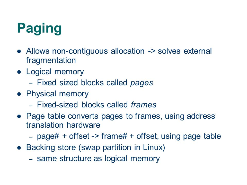 Paging Allows non-contiguous allocation -> solves external fragmentation. Logical memory. Fixed sized blocks called pages.