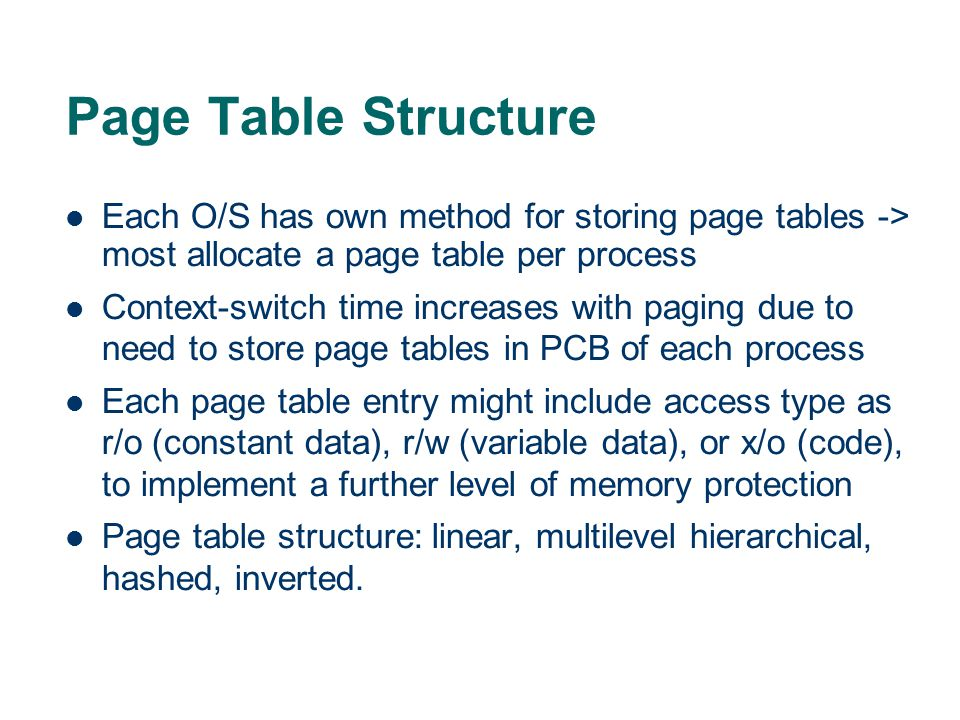 Page Table Structure Each O/S has own method for storing page tables -> most allocate a page table per process.