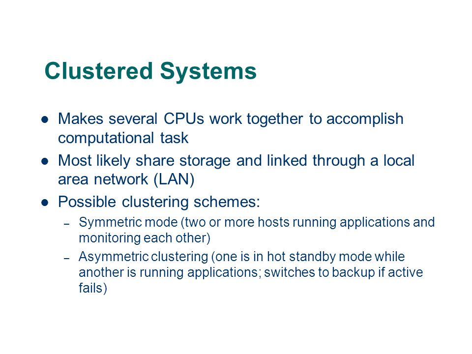 Clustered Systems Makes several CPUs work together to accomplish computational task.