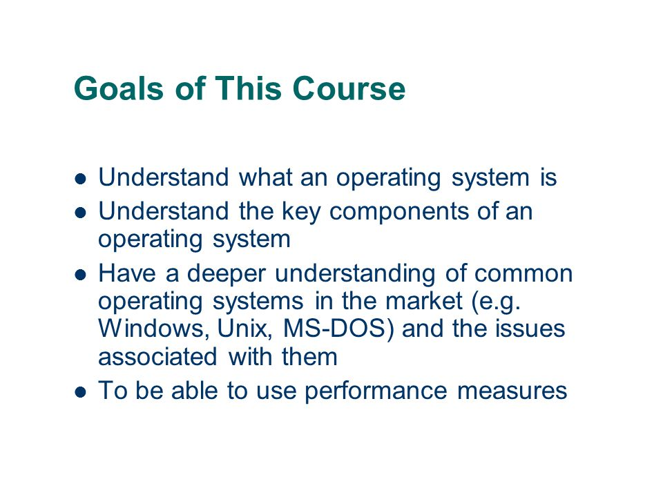 Goals of This Course Understand what an operating system is
