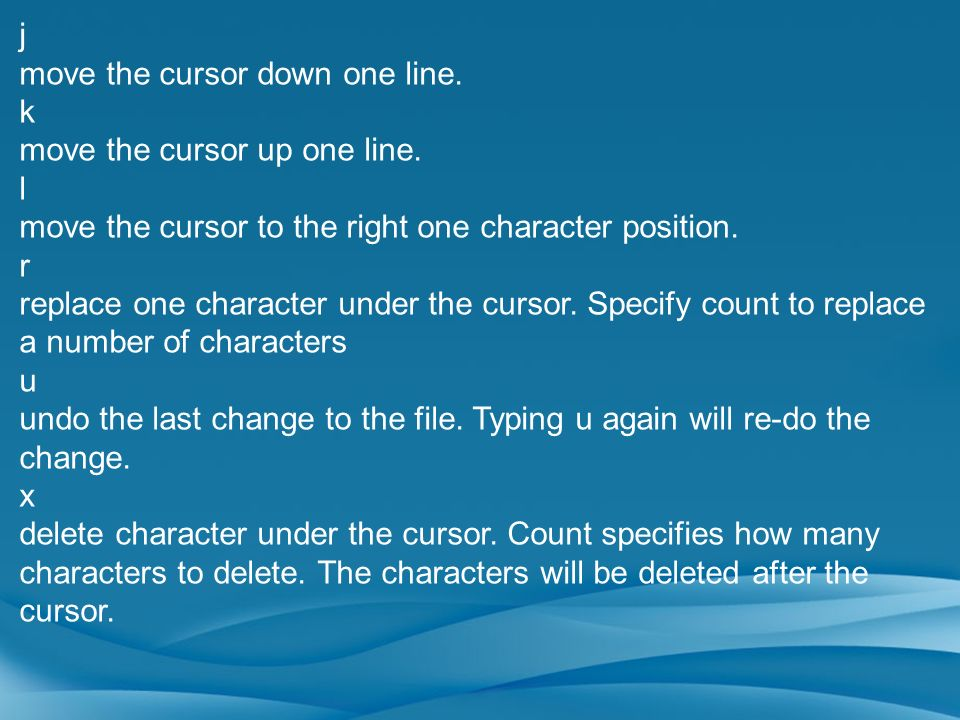 j move the cursor down one line. k. move the cursor up one line. l. move the cursor to the right one character position.