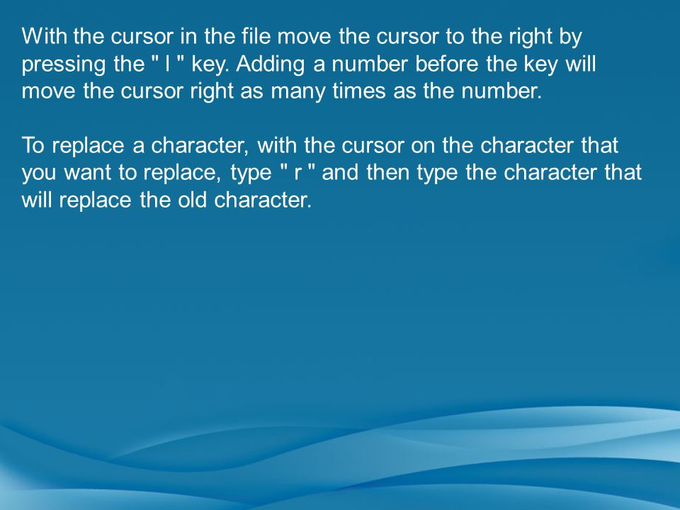 With the cursor in the file move the cursor to the right by pressing the l key. Adding a number before the key will move the cursor right as many times as the number.