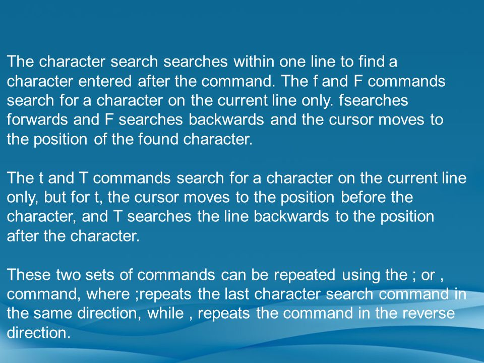 The character search searches within one line to find a character entered after the command. The f and F commands search for a character on the current line only. fsearches forwards and F searches backwards and the cursor moves to the position of the found character.