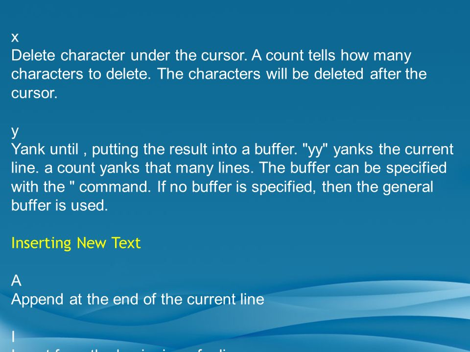 x Delete character under the cursor. A count tells how many characters to delete. The characters will be deleted after the cursor.