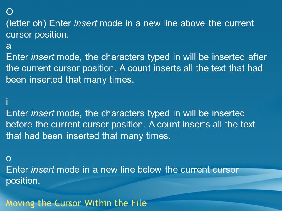 O (letter oh) Enter insert mode in a new line above the current cursor position. a.