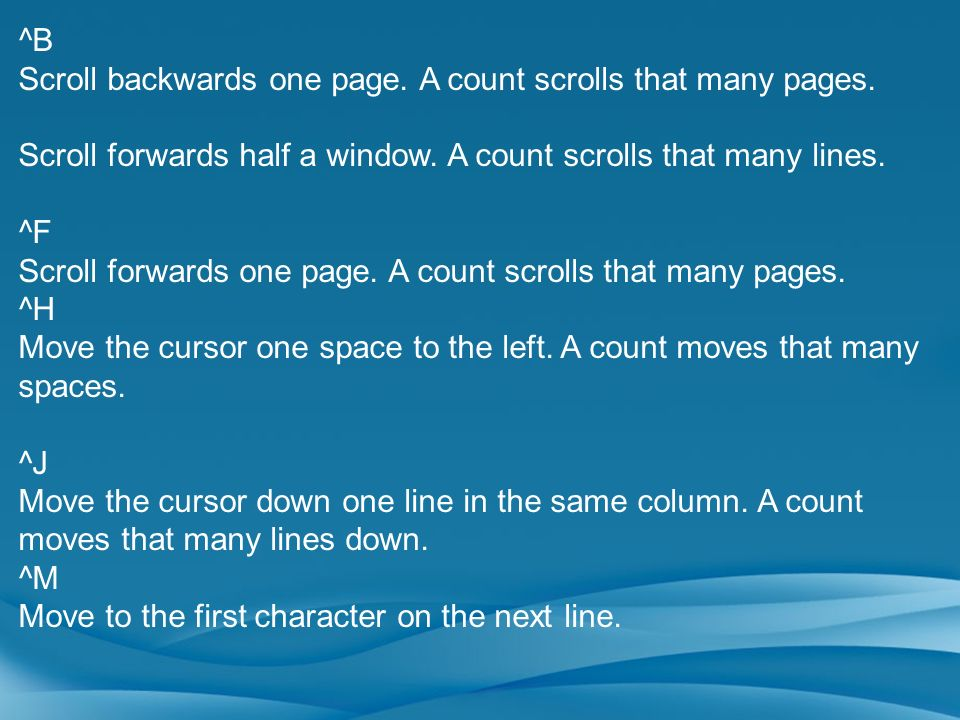 ^BScroll backwards one page. A count scrolls that many pages. Scroll forwards half a window. A count scrolls that many lines.