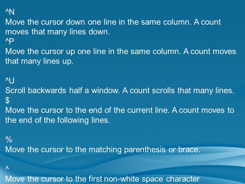 ^NMove the cursor down one line in the same column. A count moves that many lines down. ^P.