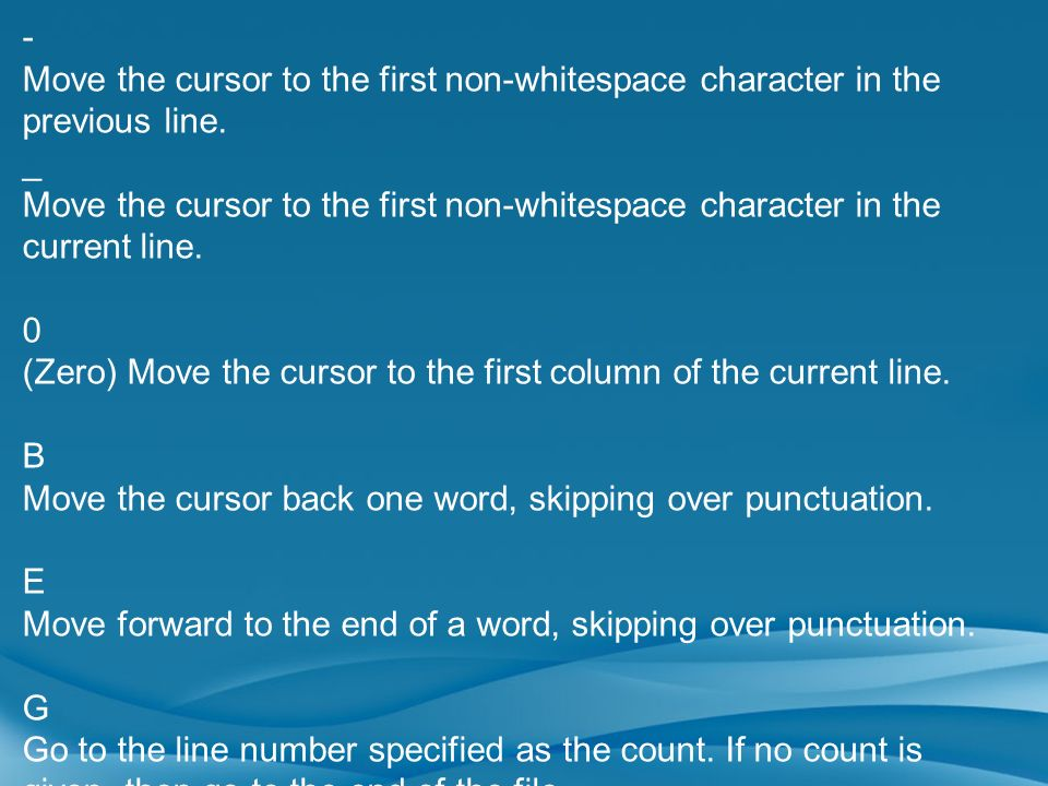 - Move the cursor to the first non-whitespace character in the previous line. _.
