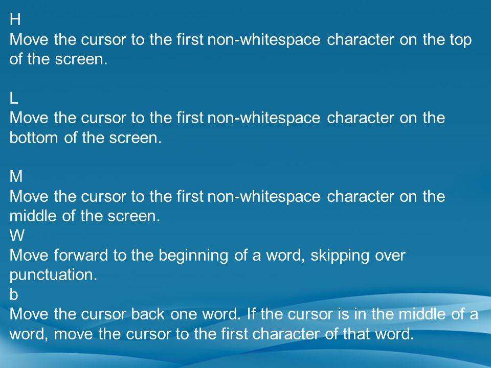 H Move the cursor to the first non-whitespace character on the top of the screen. L.