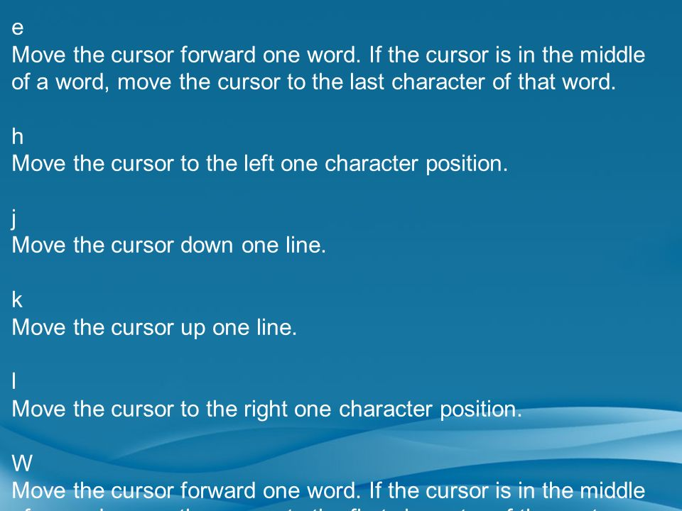 e Move the cursor forward one word. If the cursor is in the middle of a word, move the cursor to the last character of that word.