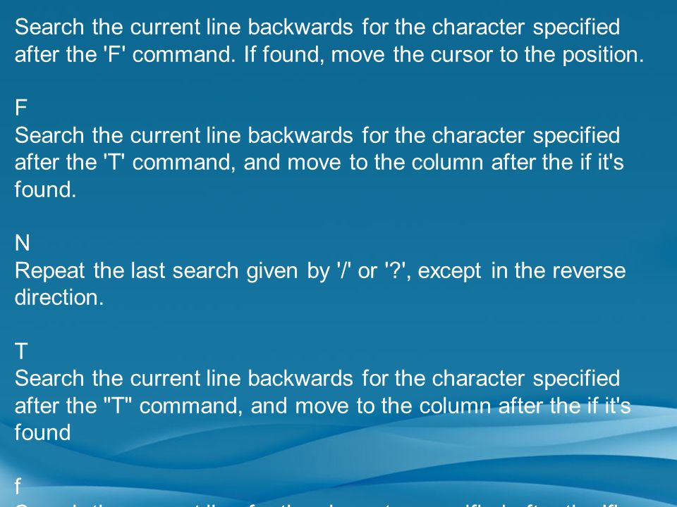 Search the current line backwards for the character specified after the F command. If found, move the cursor to the position.