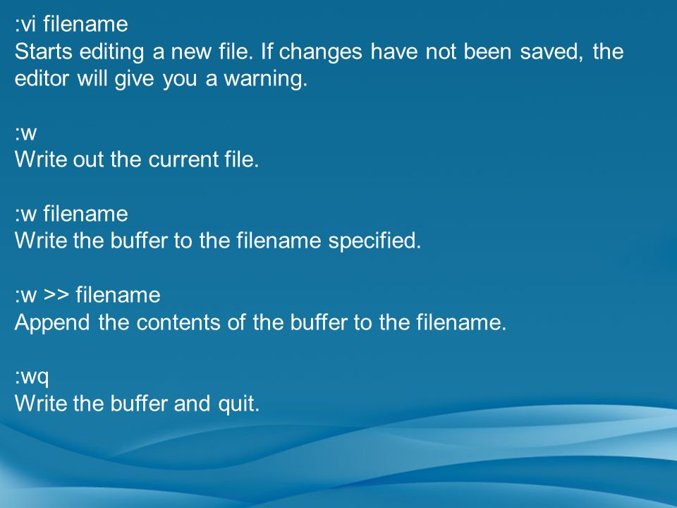 :vi filename Starts editing a new file. If changes have not been saved, the editor will give you a warning.
