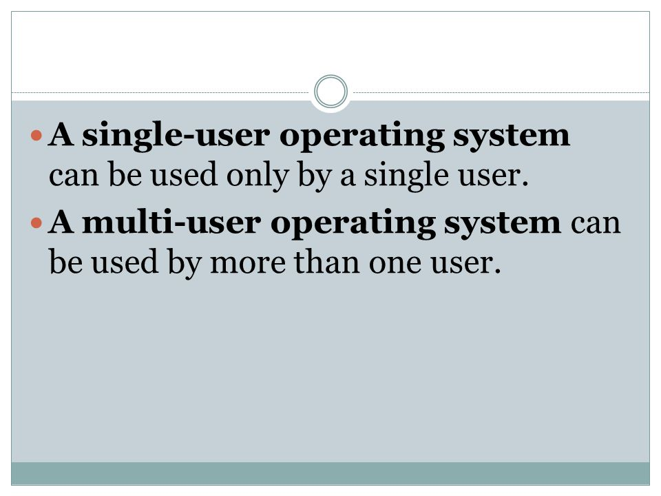 A single-user operating system can be used only by a single user.