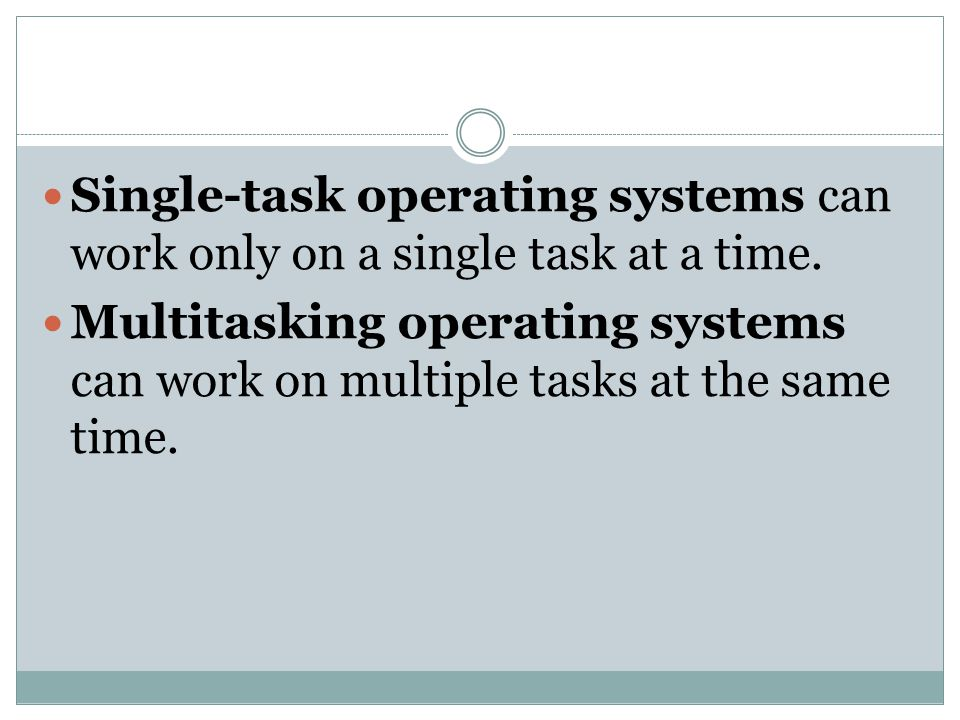 Single-task operating systems can work only on a single task at a time.