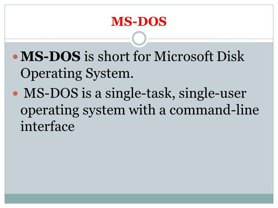 MS-DOS is short for Microsoft Disk Operating System.