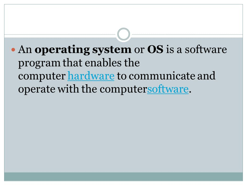 An operating system or OS is a software program that enables the computer hardware to communicate and operate with the computersoftware.