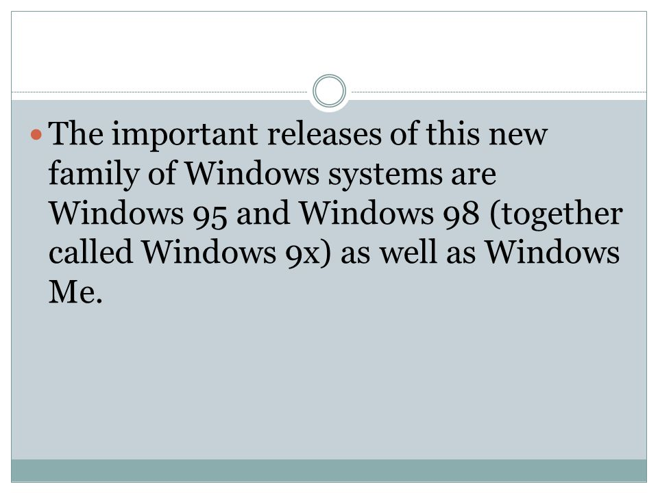 The important releases of this new family of Windows systems are Windows 95 and Windows 98 (together called Windows 9x) as well as Windows Me.