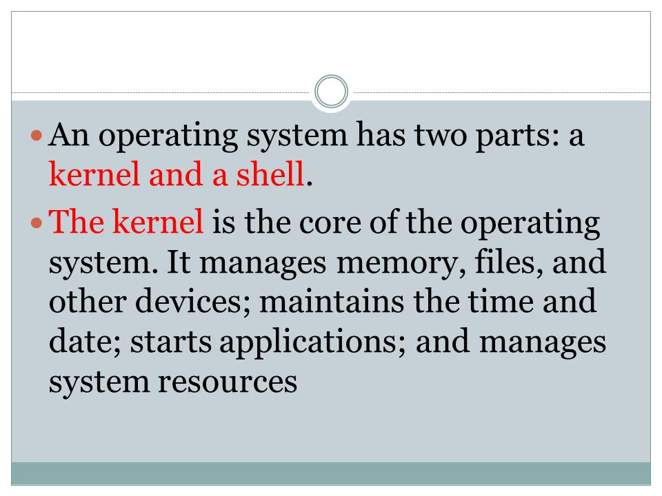 An operating system has two parts: a kernel and a shell.