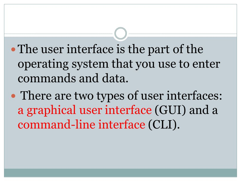 The user interface is the part of the operating system that you use to enter commands and data.