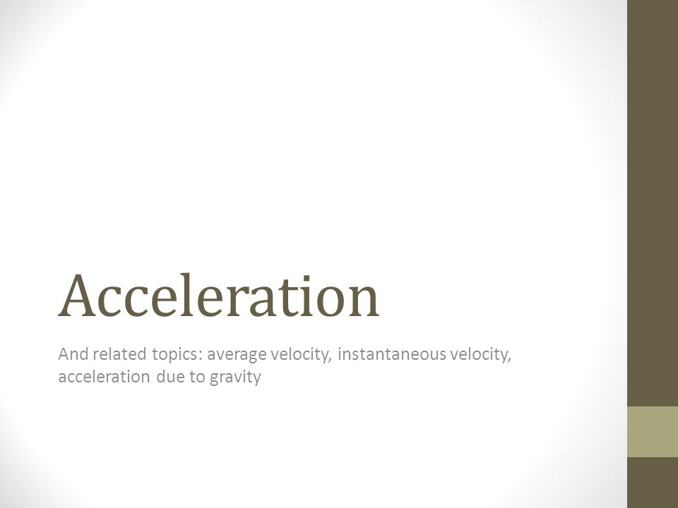 Acceleration And related topics: average velocity, instantaneous velocity, acceleration due to gravity.