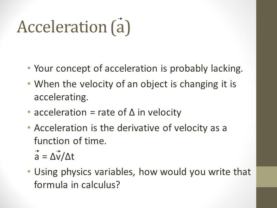 Acceleration (a) Your concept of acceleration is probably lacking.