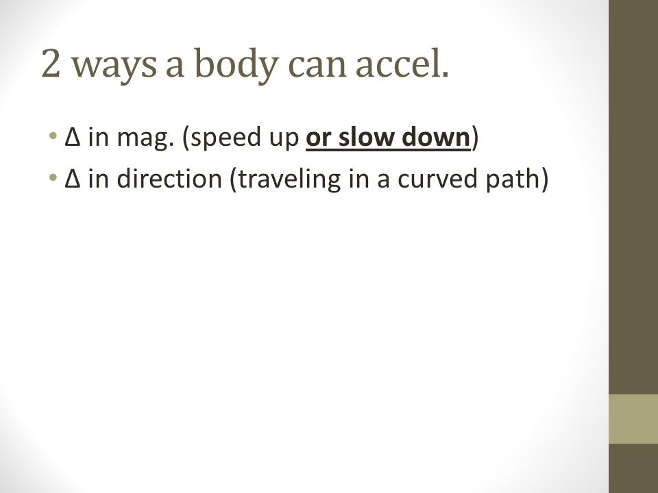2 ways a body can accel. ∆ in mag. (speed up or slow down)