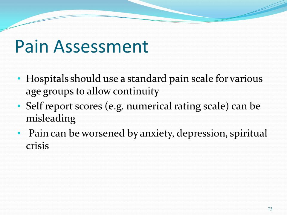 Pain Assessment Hospitals should use a standard pain scale for various age groups to allow continuity.
