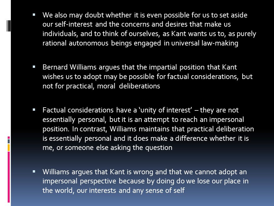 We also may doubt whether it is even possible for us to set aside our self-interest and the concerns and desires that make us individuals, and to think of ourselves, as Kant wants us to, as purely rational autonomous beings engaged in universal law-making