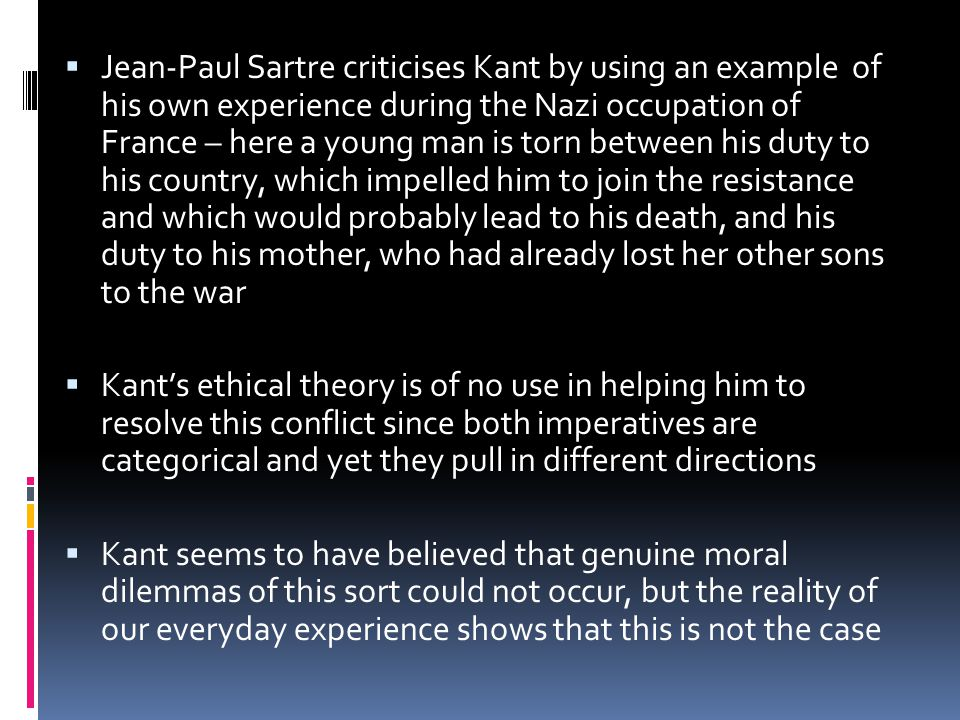 Jean-Paul Sartre criticises Kant by using an example of his own experience during the Nazi occupation of France – here a young man is torn between his duty to his country, which impelled him to join the resistance and which would probably lead to his death, and his duty to his mother, who had already lost her other sons to the war