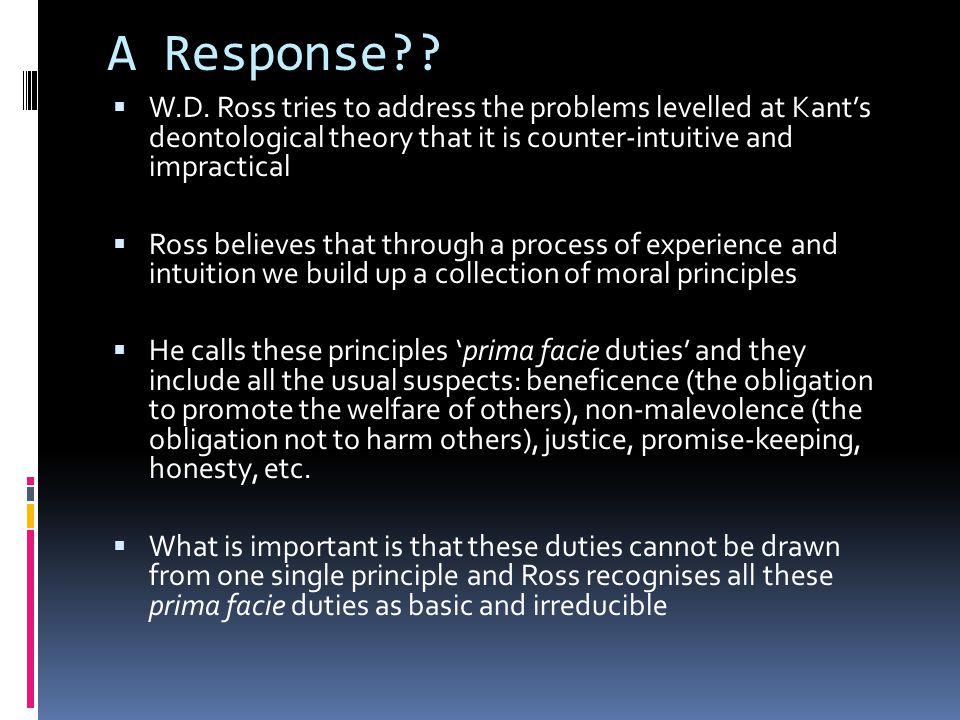 A Response W.D. Ross tries to address the problems levelled at Kant's deontological theory that it is counter-intuitive and impractical.